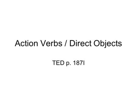 Action Verbs / Direct Objects TED p. 187I. Action Verb & D.O. An Action Verb tells WHAT the subject of a sentence DOES The receiver of a verb's action.
