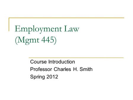 Employment Law (Mgmt 445) Course Introduction Professor Charles H. Smith Spring 2012.