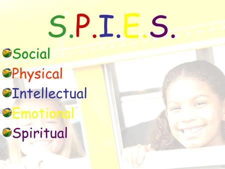 S.P.I.E.S. Social Physical Intellectual Emotional Spiritual.