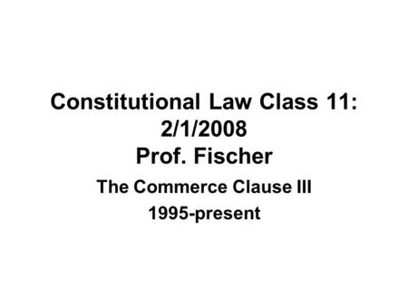 Constitutional Law Class 11: 2/1/2008 Prof. Fischer The Commerce Clause III 1995-present.