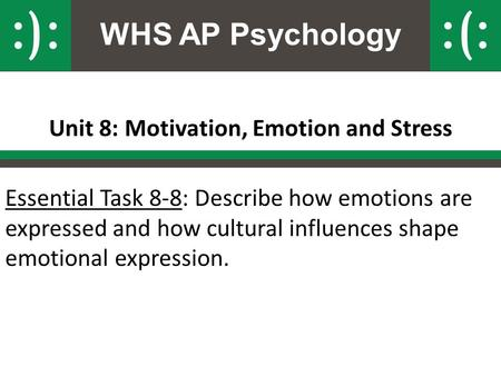 WHS AP Psychology Unit 8: Motivation, Emotion and Stress Essential Task 8-8: Describe how emotions are expressed and how cultural influences shape emotional.