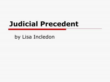 Judicial Precedent by Lisa Incledon. Common Law  Common law is based on previously decided cases.  It is law created by judges for future judges to.