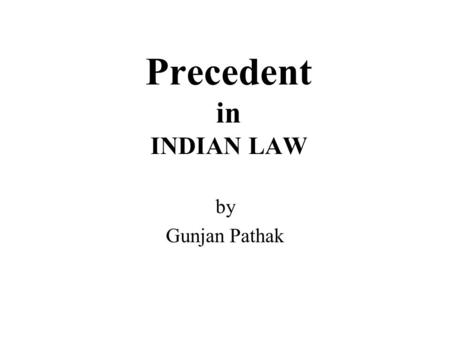Precedent in INDIAN LAW by Gunjan Pathak. Precedent A principle of Jurisprudence or policy of Courts by which the Courts and Authorities are required.