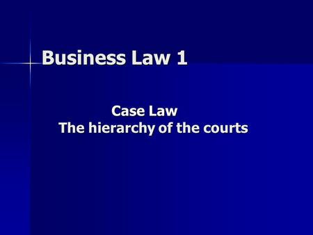 Business Law 1 Business Law 1 Case Law Case Law The hierarchy of the courts.