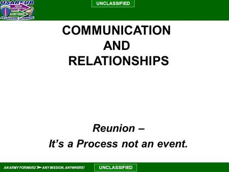 UNCLASSIFIED AN ARMY FORWARD ANY MISSION, ANYWHERE! UNCLASSIFIED Reunion – It's a Process not an event. COMMUNICATION AND RELATIONSHIPS.