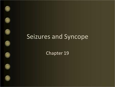 Seizures and Syncope Chapter 19. Objectives What is the Pathophysiology of Seizures Discuss the Types of Seizures Who perform an Assessment of Seizure.
