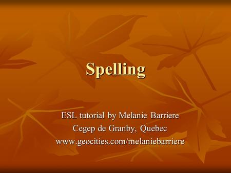 Spelling ESL tutorial by Melanie Barriere Cegep de Granby, Quebec www.geocities.com/melaniebarriere.