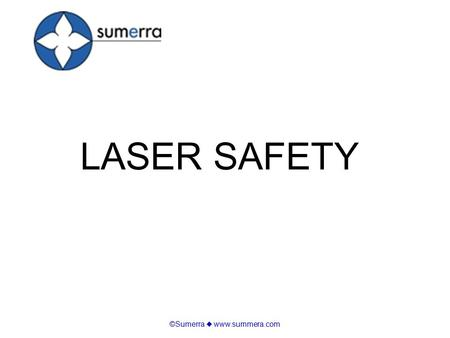 ©Sumerra  www.summera.com LASER SAFETY. ©Sumerra  www.summera.com Basics of Lasers and Laser Light Laser Beam Injuries Laser Hazard Classes Laser Safety.