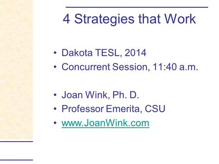 4 Strategies that Work Dakota TESL, 2014 Concurrent Session, 11:40 a.m. Joan Wink, Ph. D. Professor Emerita, CSU www.JoanWink.com.