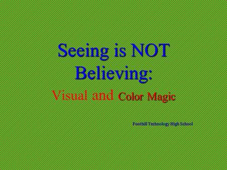 Seeing is NOT Believing: Color Magic Seeing is NOT Believing: Visual and Color Magic Foothill Technology High School.