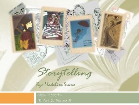 Storytelling By: Madeline Siano Mrs. Roberts IB Art 2, Period 5.