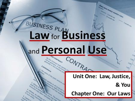 Law for Business and Personal Use Unit One: Law, Justice, & You Chapter One: Our Laws.