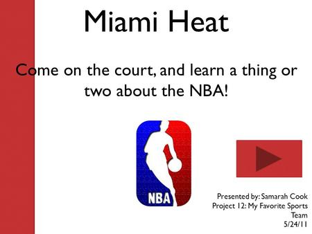 Miami Heat Come on the court, and learn a thing or two about the NBA! Presented by: Samarah Cook Project 12: My Favorite Sports Team 5/24/11.