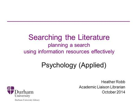 Searching the Literature planning a search using information resources effectively Psychology (Applied) Heather Robb Academic Liaison Librarian October.