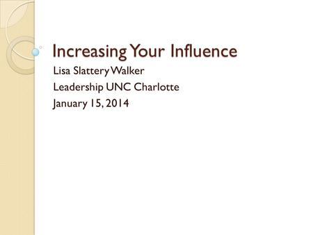 Increasing Your Influence Lisa Slattery Walker Leadership UNC Charlotte January 15, 2014.