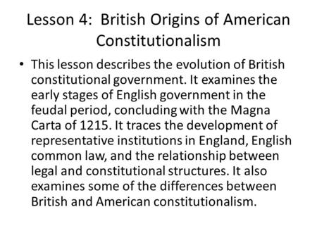 Lesson 4: British Origins of American Constitutionalism This lesson describes the evolution of British constitutional government. It examines the early.