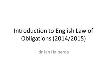 Introduction to English Law of Obligations (2014/2015) dr Jan Halberda.