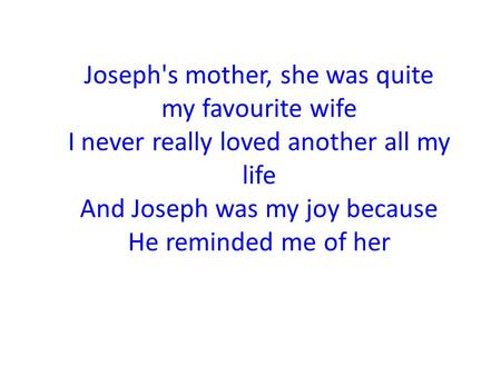 Joseph's mother, she was quite my favourite wife I never really loved another all my life And Joseph was my joy because He reminded me of her.