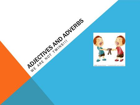 ADJECTIVES AND ADVERBS WE ARE NOT TWINS!!!. A WORD YOU NEED TO KNOW! MODIFY - TO ADD TO OR CHANGE.
