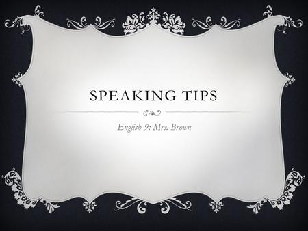 SPEAKING TIPS English 9: Mrs. Brown. KNOW  The needs of your audience  Your material thoroughly Logical, sequential order  Who's presenting what 