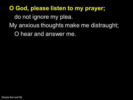 O God, please listen to my prayer; do not ignore my plea. My anxious thoughts make me distraught; O hear and answer me. [Sing to the Lord 55]