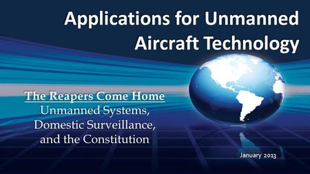 Applications for Unmanned Aircraft Technology January 2013 The Reapers Come Home Unmanned Systems, Domestic Surveillance, and the Constitution The Reapers.
