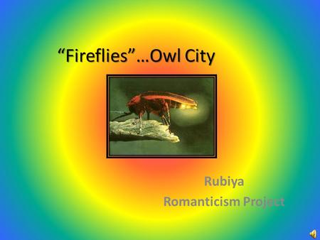 """Fireflies""…Owl City Rubiya Romanticism Project. Lyrics You would not believe your eyes If ten million fireflies Lit up the world as I fell asleep 'Cause."