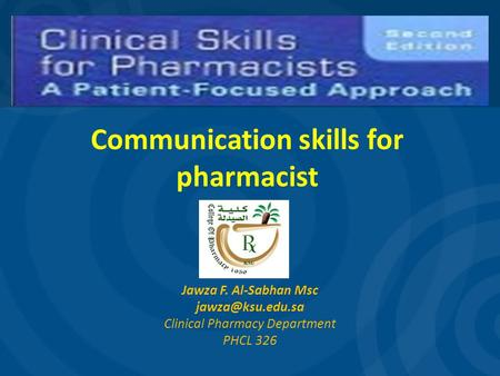 Communication skills for pharmacist Jawza F. Al-Sabhan Msc Clinical Pharmacy Department PHCL 326.