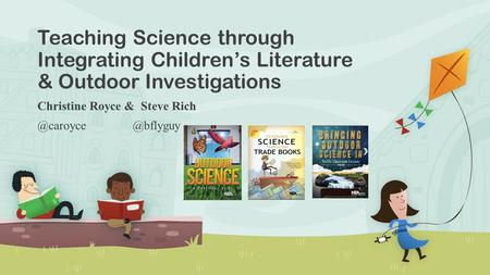 Teaching Science through Integrating Children's Literature & Outdoor Investigations Christine Royce &