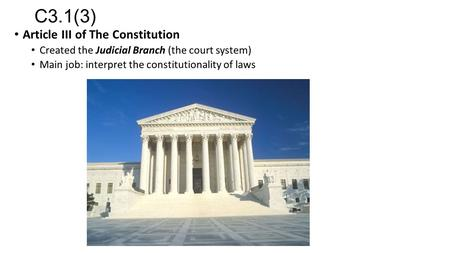 C3.1(3) Article III of The Constitution Created the Judicial Branch (the court system) Main job: interpret the constitutionality of laws.
