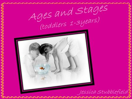 Ages and Stages (toddlers 1-3years) Jessica Stubblefield.