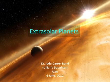 Extrasolar Planets Dr. Jade Carter-Bond (Lillian's Daughter) U3A 6 June, 2012.