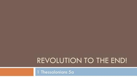 REVOLUTION TO THE END! 1 Thessalonians 5a. The Future of God's Revolution 1 Thessalonians 5:1-3 (NASB) Now as to the times and the epochs, brethren, you.