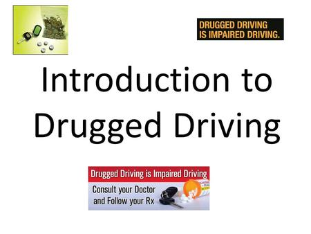 "Introduction to Drugged Driving. What is a ""Drug""? Working Definition of ""Drug: – Any substance that, when taken into the human body, can impair the ability."
