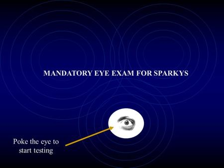 Poke the eye to start testing MANDATORY EYE EXAM FOR SPARKYS.