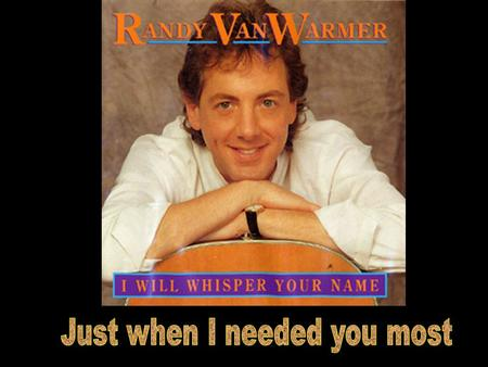 Randy Vanwarmer You packed in the morning - I stared out the window And I struggled for something to say.