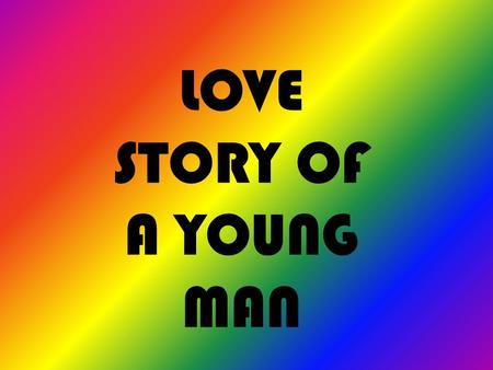 LOVE STORY OF A YOUNG MAN. THIS IS MY STORY… I USED TO BE LIKE THIS……