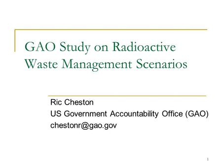 1 GAO Study on Radioactive Waste Management Scenarios Ric Cheston US Government Accountability Office (GAO)