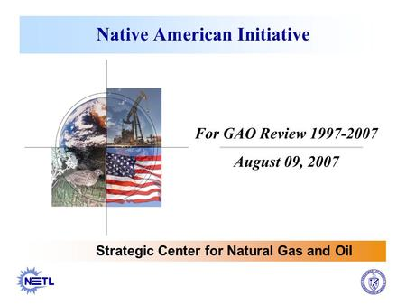 Native American Initiative Strategic Center for Natural Gas and Oil For GAO Review 1997-2007 August 09, 2007.