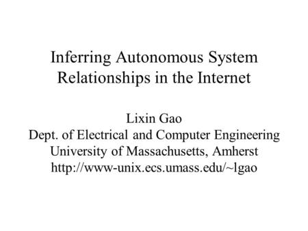 Inferring Autonomous System Relationships in the Internet Lixin Gao Dept. of Electrical and Computer Engineering University of Massachusetts, Amherst