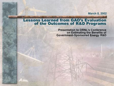 March 5, 2002 Lessons Learned from GAO's Evaluation of the Outcomes of R&D Programs Presentation to ORNL's Conference on Estimating the Benefits of Government-Sponsored.