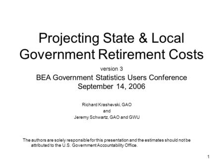 1 Projecting State & Local Government Retirement Costs version 3 BEA Government Statistics Users Conference September 14, 2006 Richard Krashevski, GAO.