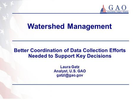 Watershed Management Better Coordination of Data Collection Efforts Needed to Support Key Decisions Laura Gatz Analyst, U.S. GAO