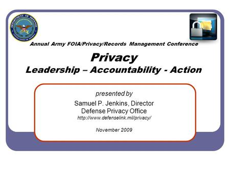 Annual Army FOIA/Privacy/Records Management Conference Privacy Leadership – Accountability - Action presented by Samuel P. Jenkins, Director Defense Privacy.