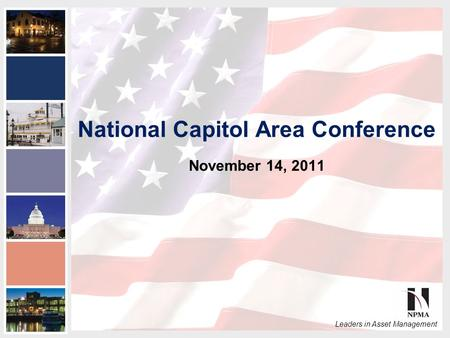 2011 NPMA Conference Series III National Capital Area Conference Leaders in Asset Management National Capitol Area Conference November 14, 2011.