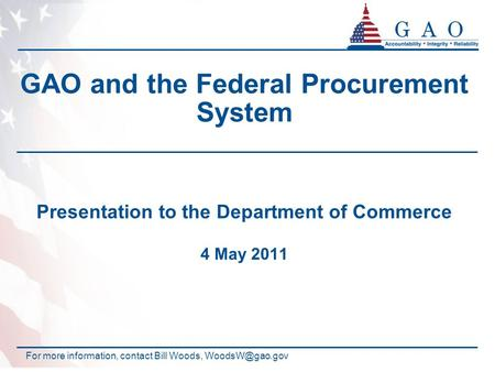 GAO and the Federal Procurement System Presentation to the Department of Commerce 4 May 2011 For more information, contact Bill Woods,