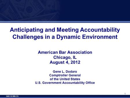 GAO-12-988-CG 1 Anticipating and Meeting Accountability Challenges in a Dynamic Environment American Bar Association Chicago, IL August 4, 2012 Gene L.