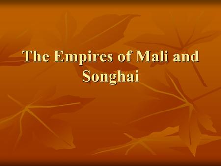 The Empires of Mali and Songhai. I. Mali Builds on Ghana's Foundation A. Sundiata- chief of the Malinke people. Establishes Mali and pushes its borders.