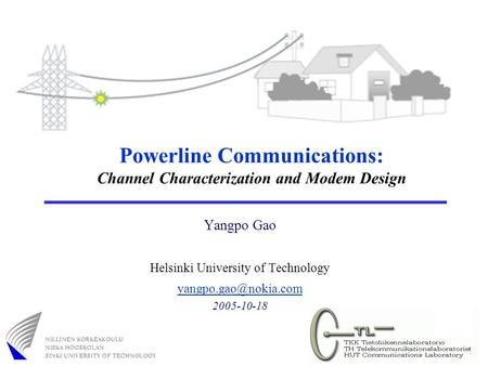 Powerline Communications: Channel Characterization and Modem Design Yangpo Gao Helsinki University of Technology 2005-10-18.