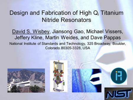 Design and Fabrication of High Q i Titanium Nitride Resonators David S. Wisbey, Jiansong Gao, Michael Vissers, Jeffery Kline, Martin Weides, and Dave Pappas.